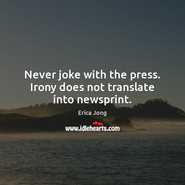 Never joke with the press. Irony does not translate into newsprint. Erica Jong Picture Quote