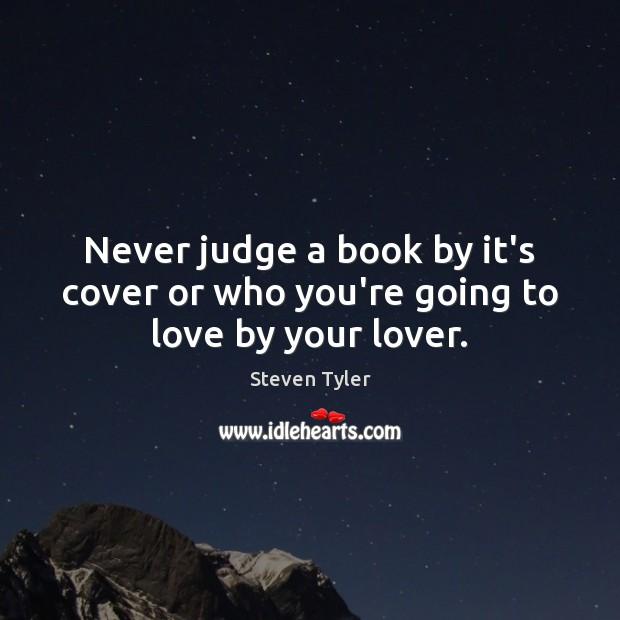 Steven Tyler Picture Quote image saying: Never judge a book by it's cover or who you're going to love by your lover.