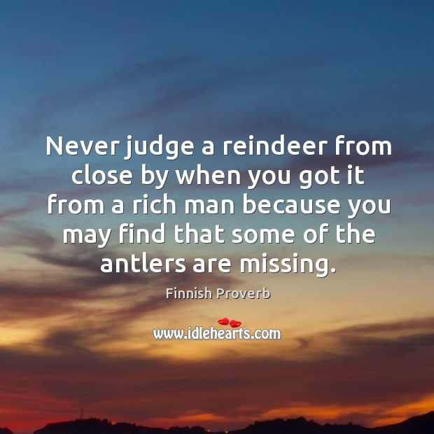 Never judge a reindeer from close by when you got it from a rich man Finnish Proverbs Image