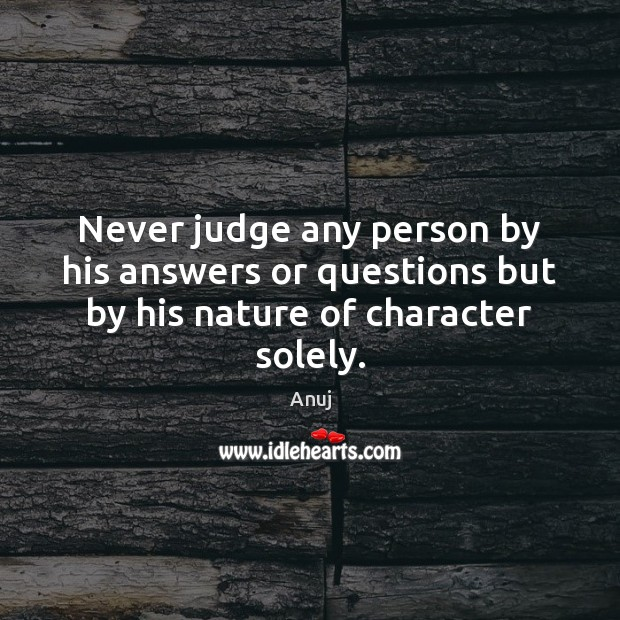 Image, Never judge any person by his answers or questions but by his nature of character solely.