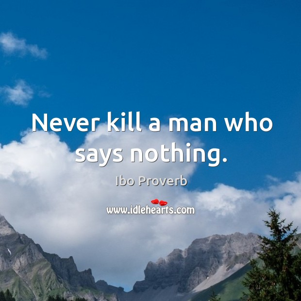 Never kill a man who says nothing. Ibo Proverbs Image