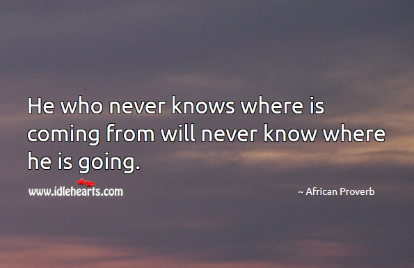 Image, He who never knows where is coming from will never know where he is going.