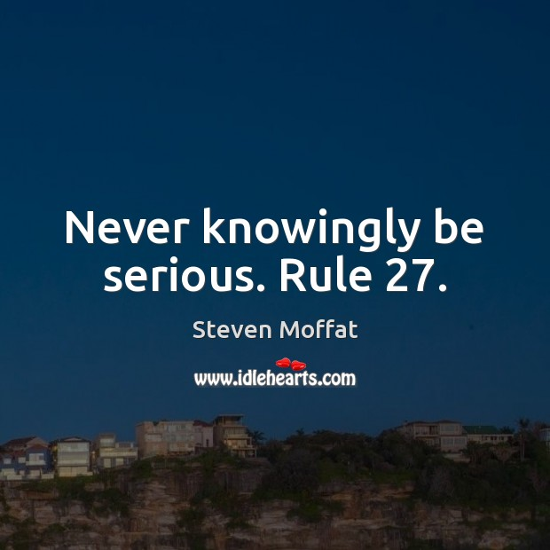 Never knowingly be serious. Rule 27. Steven Moffat Picture Quote