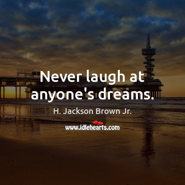 Never laugh at anyone's dreams. H. Jackson Brown Jr. Picture Quote