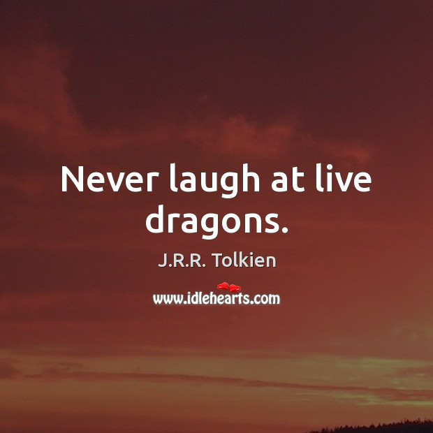 Never laugh at live dragons. Image