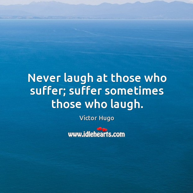 Never laugh at those who suffer; suffer sometimes those who laugh. Image