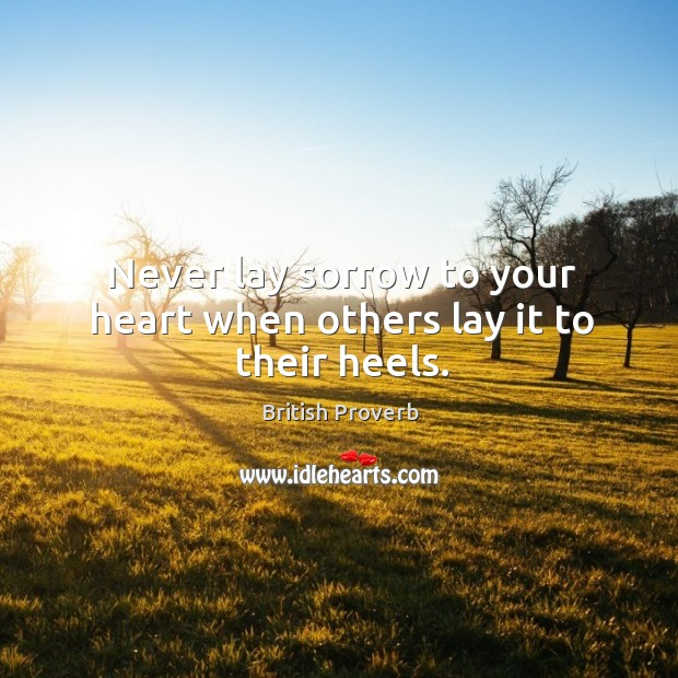 Never lay sorrow to your heart when others lay it to their heels. Image