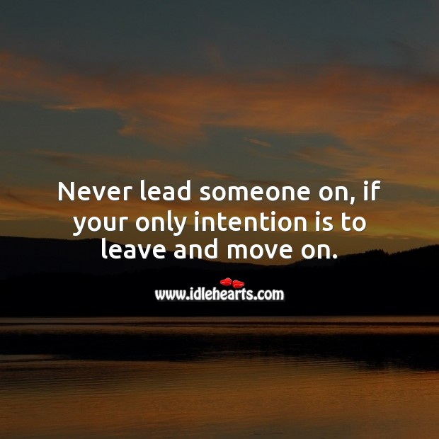 Image, Never lead someone on, if your only intention is to leave and move on.