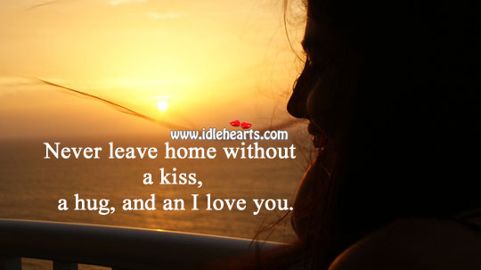 Never Leave Home Without An I Love You.