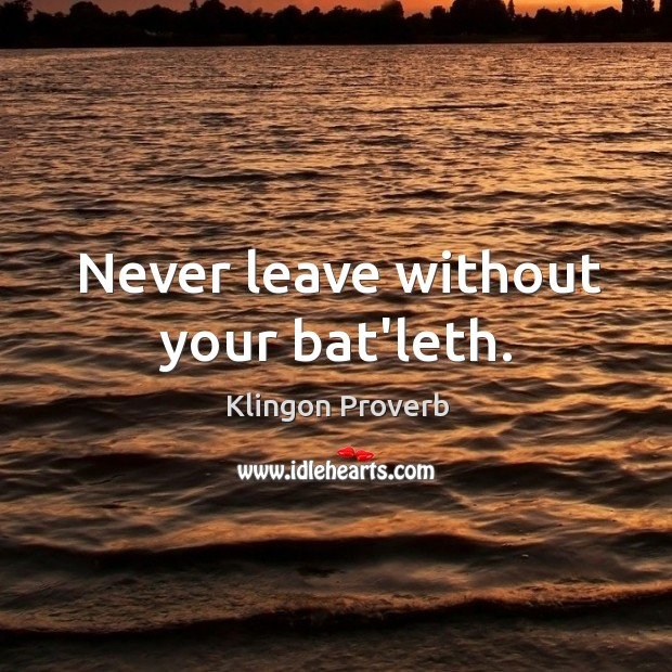 Never leave without your bat'leth. Klingon Proverbs Image