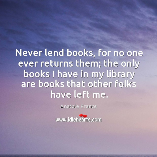 Image, Never lend books, for no one ever returns them; the only books
