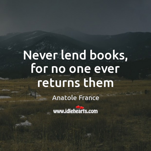 Never lend books, for no one ever returns them Anatole France Picture Quote