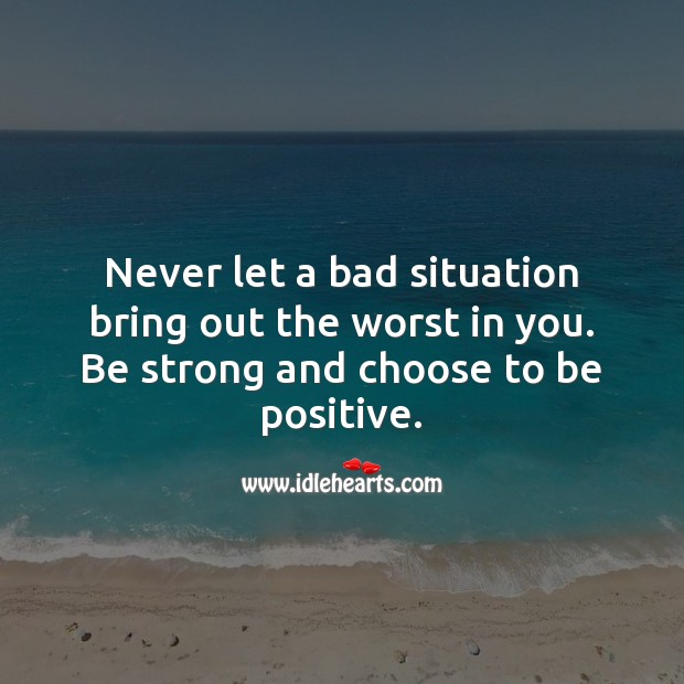 Never let a bad situation bring out the worst in you. Be Strong Quotes Image