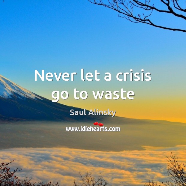 Never let a crisis go to waste Saul Alinsky Picture Quote