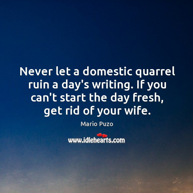 Never let a domestic quarrel ruin a day's writing. If you can't Mario Puzo Picture Quote