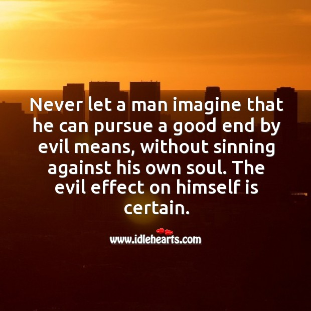 Never let a man imagine that he can pursue a good end by evil means Image