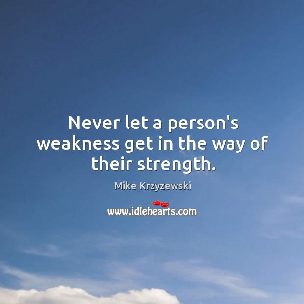 Never let a person's weakness get in the way of their strength. Image