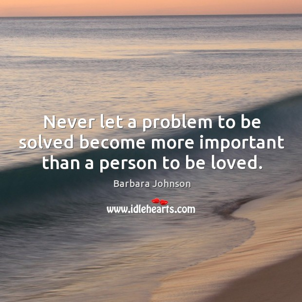Never let a problem to be solved become more important than a person to be loved. Barbara Johnson Picture Quote