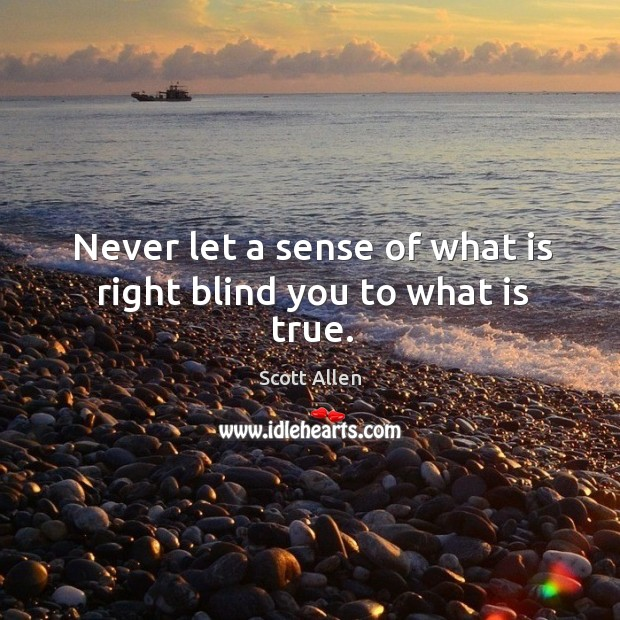 Never let a sense of what is right blind you to what is true. Image