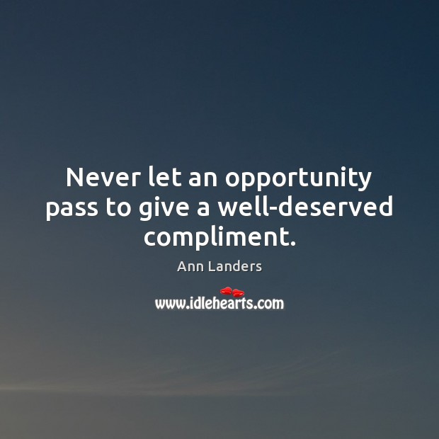 Never let an opportunity pass to give a well-deserved compliment. Ann Landers Picture Quote