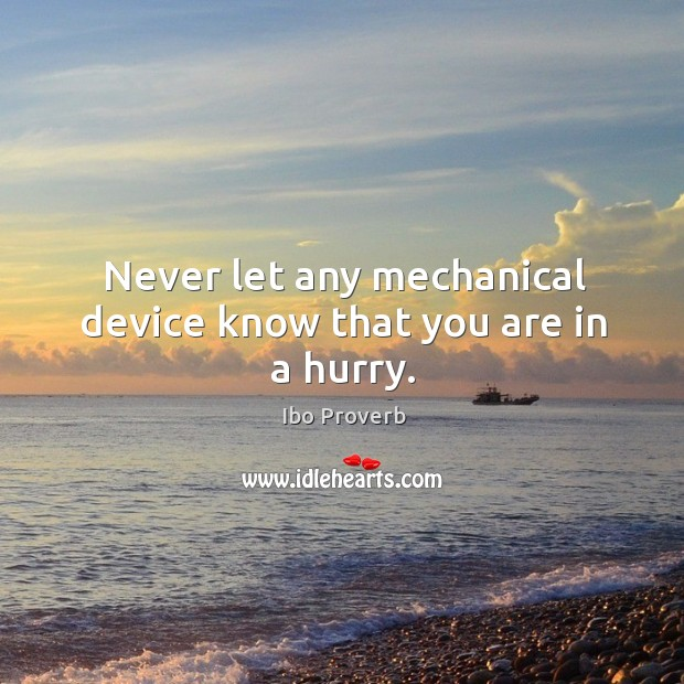 Never let any mechanical device know that you are in a hurry. Ibo Proverbs Image