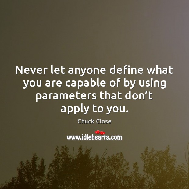 Never let anyone define what you are capable of by using parameters Chuck Close Picture Quote