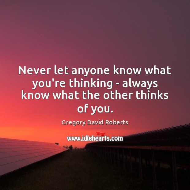 Never let anyone know what you're thinking – always know what the other thinks of you. Gregory David Roberts Picture Quote