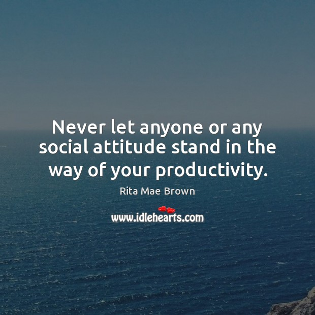 Never let anyone or any social attitude stand in the way of your productivity. Rita Mae Brown Picture Quote