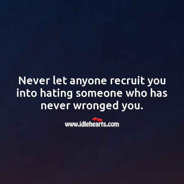 Never let anyone recruit you into hating someone who has never wronged you. Hate Quotes Image