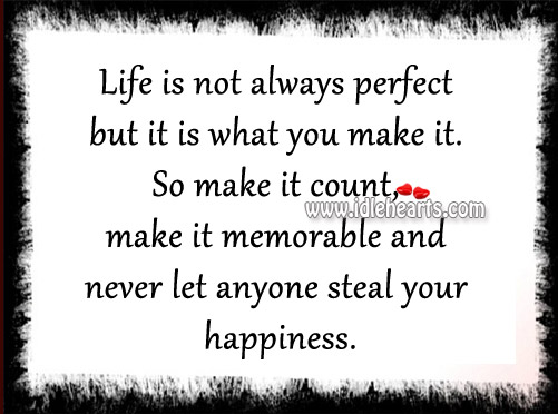 Life Is Not Always Perfect But It Is What You Make It.