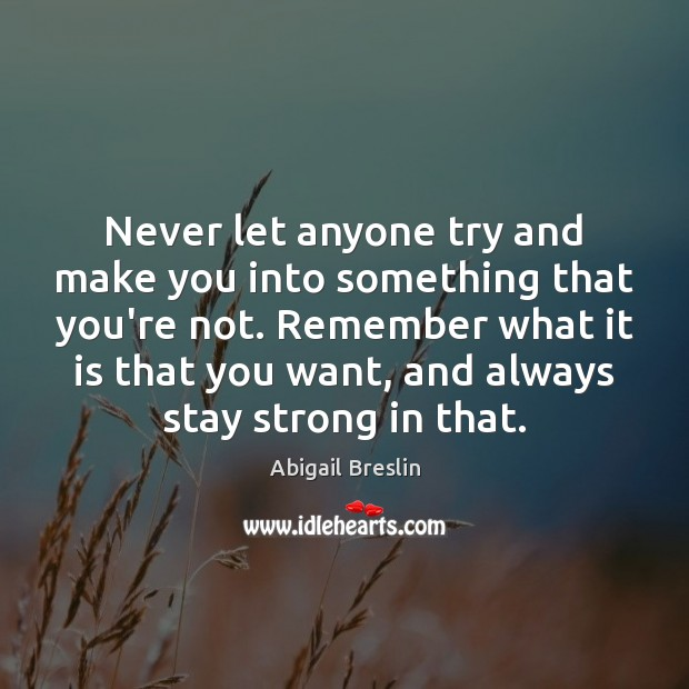 Image, Never let anyone try and make you into something that you're not.