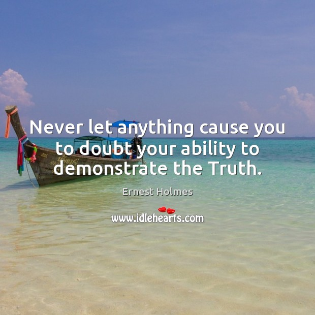Never let anything cause you to doubt your ability to demonstrate the Truth. Ernest Holmes Picture Quote