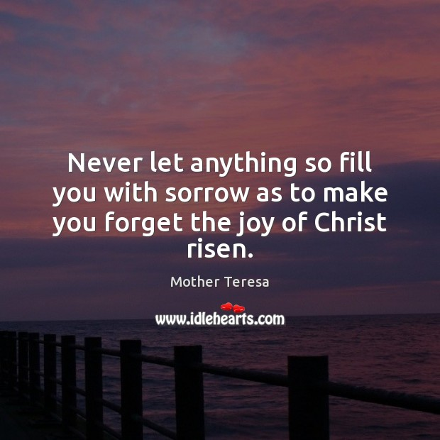 Image, Never let anything so fill you with sorrow as to make you forget the joy of Christ risen.