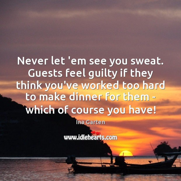 Never let 'em see you sweat. Guests feel guilty if they think Ina Garten Picture Quote