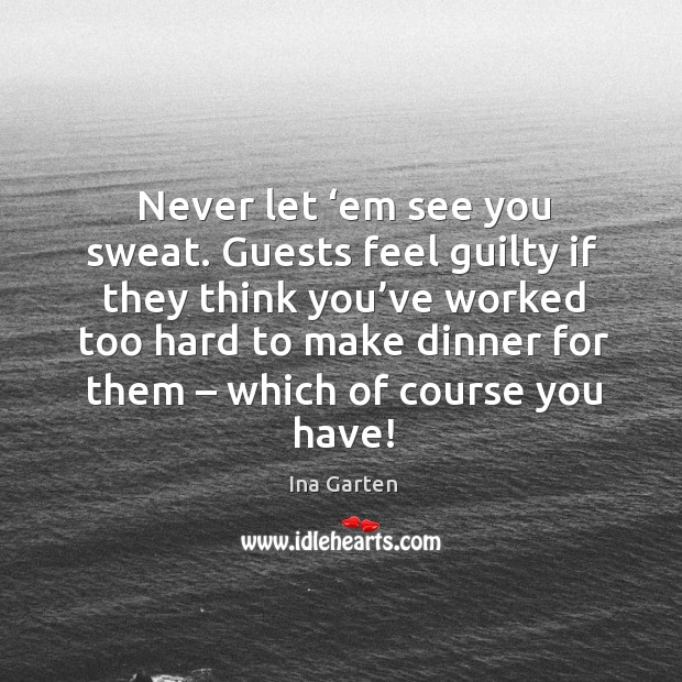 Never let 'em see you sweat. Guests feel guilty if they think you've worked too hard to Ina Garten Picture Quote