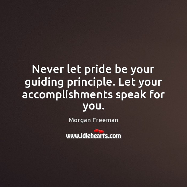 Never let pride be your guiding principle. Let your accomplishments speak for you. Morgan Freeman Picture Quote