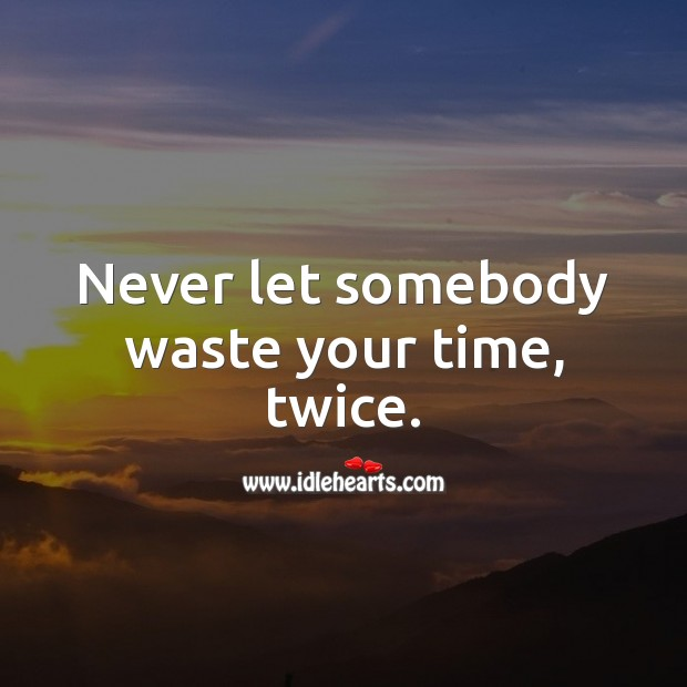 Image, Never let somebody waste your time, twice.
