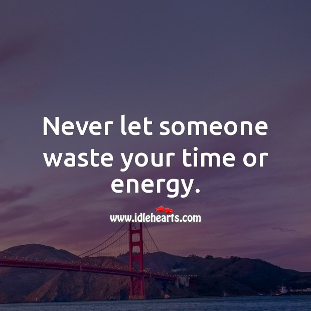 Never let someone waste your time or energy. Image