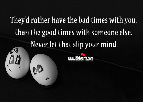 Image about They'd rather have the bad times with you, than the good times with someone else.