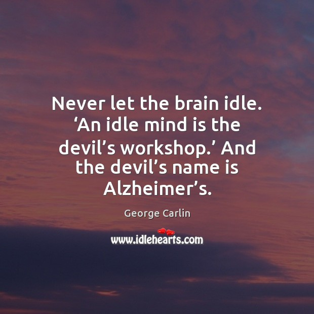 Never let the brain idle. 'An idle mind is the devil's George Carlin Picture Quote