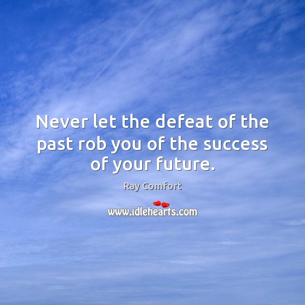 Never let the defeat of the past rob you of the success of your future. Ray Comfort Picture Quote