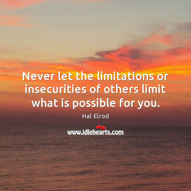 Never let the limitations or insecurities of others limit what is possible for you. Hal Elrod Picture Quote