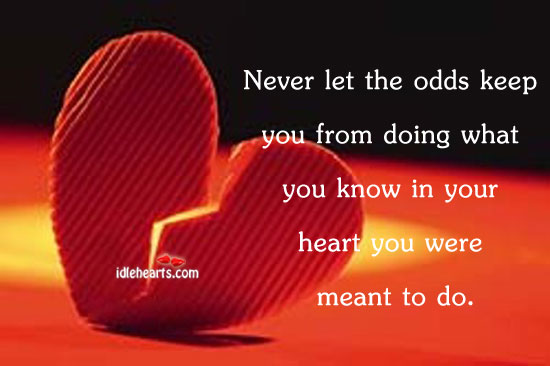 Never Let The Odds Keep You From Doing What You Know…