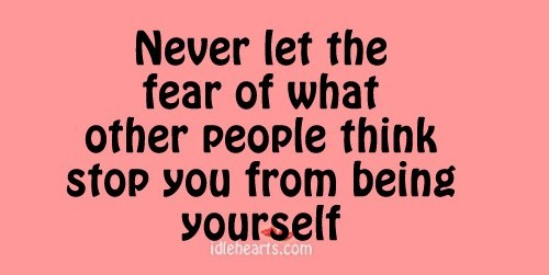 Never Let The Fear of What Others Think Stop You
