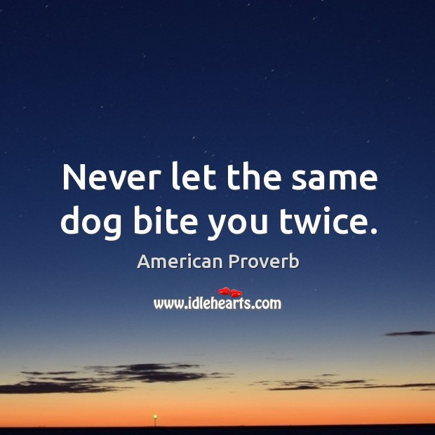 Never let the same dog bite you twice. Image