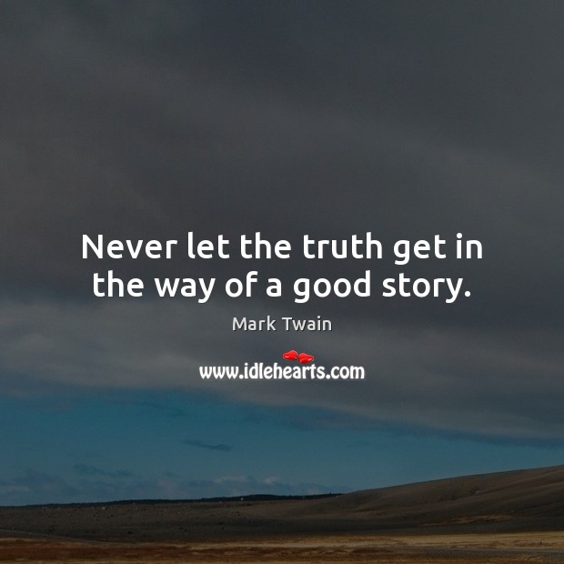 Never let the truth get in the way of a good story. Mark Twain Picture Quote