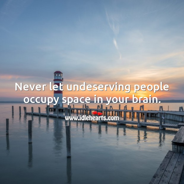 Never let undeserving people occupy space in your brain. People Quotes Image