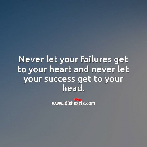 Never let your failures get to your heart and never let your success get to your head. Image