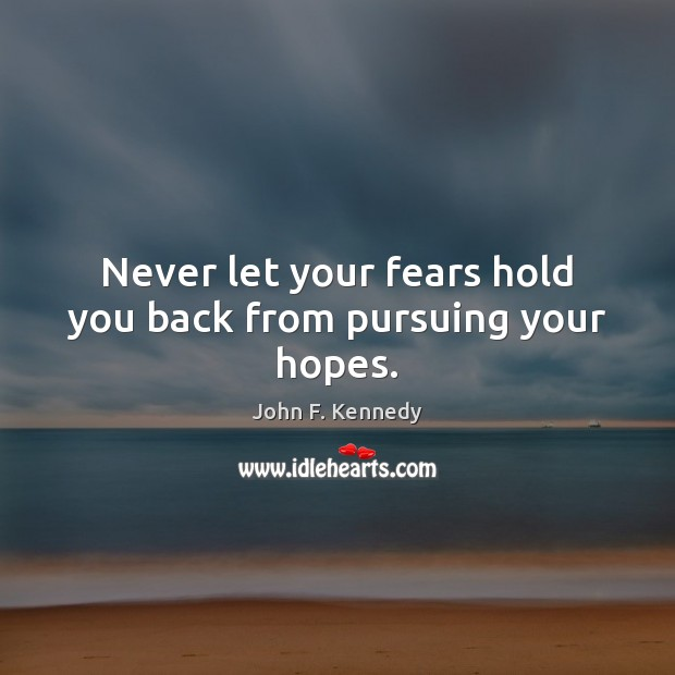 Image, Never let your fears hold you back from pursuing your hopes.