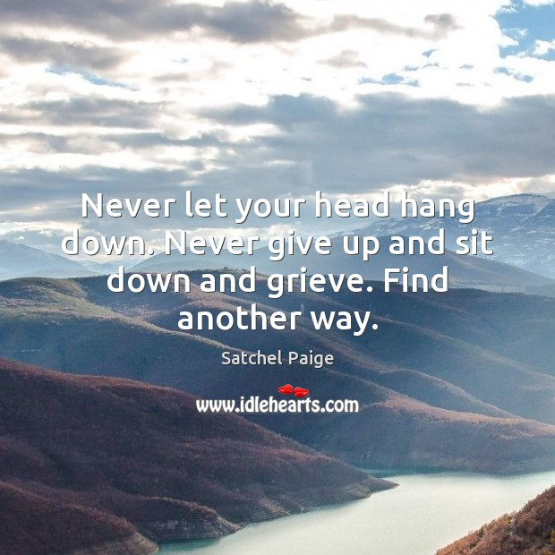 Image, Never let your head hang down. Never give up and sit down and grieve. Find another way.